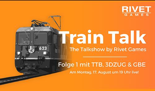 Train Talk – Die Talkshow by Rivet Games – Montag, 17. August um 19 Uhr live!